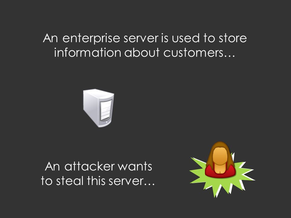 An enterprise server is used to store information about customers… An attacker wants to steal this server…