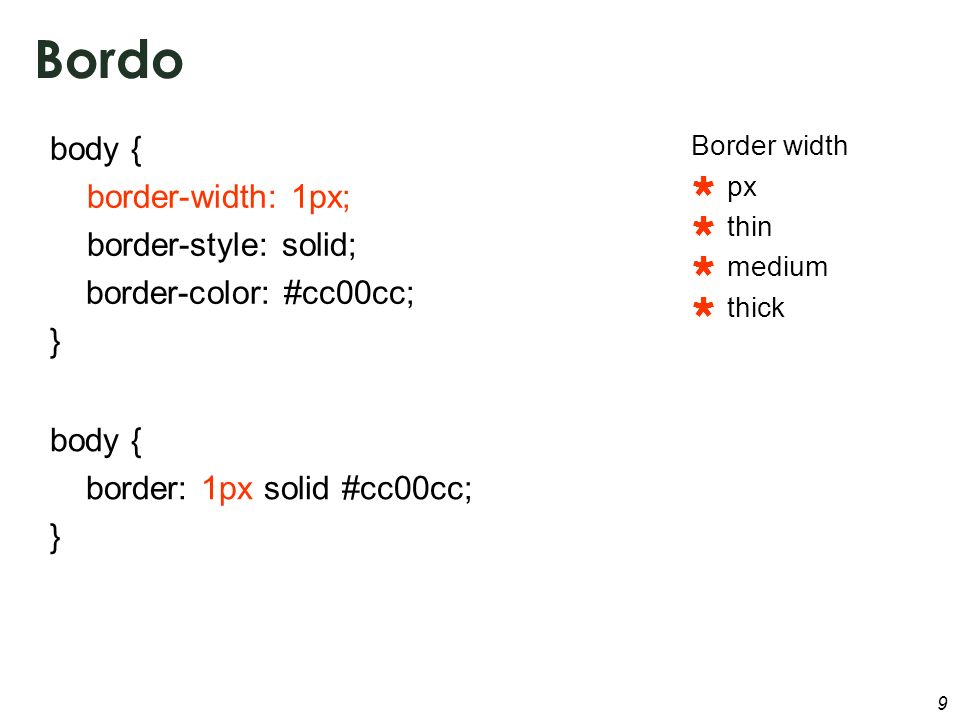 9 Bordo body { border-width: 1px; border-style: solid; border-color: #cc00cc; } body { border: 1px solid #cc00cc; } Border width px thin medium thick