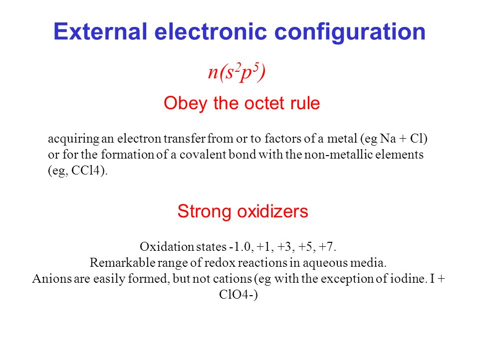 External electronic configuration n(s 2 p 5 ) Obey the octet rule acquiring an electron transfer from or to factors of a metal (eg Na + Cl) or for the formation of a covalent bond with the non-metallic elements (eg, CCl4).