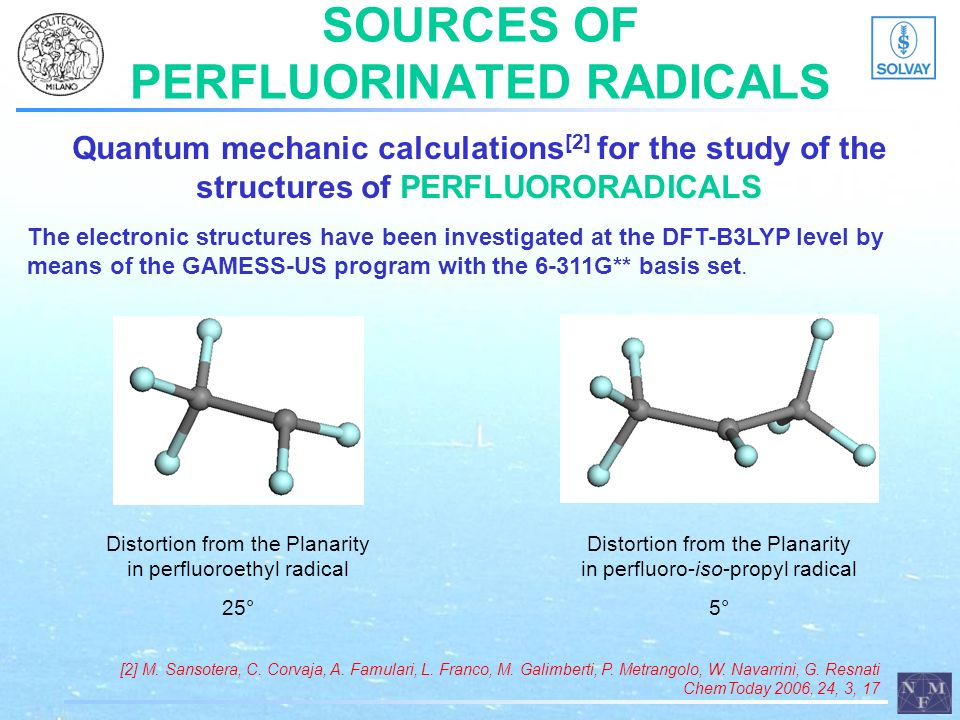SOURCES OF PERFLUORINATED RADICALS Quantum mechanic calculations [2] for the study of the structures of PERFLUORORADICALS [2] M. Sansotera, C. Corvaja