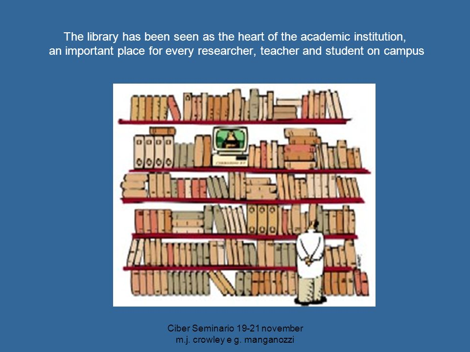 Ciber Seminario 19-21 november m.j. crowley e g. manganozzi The library has been seen as the heart of the academic institution, an important place for