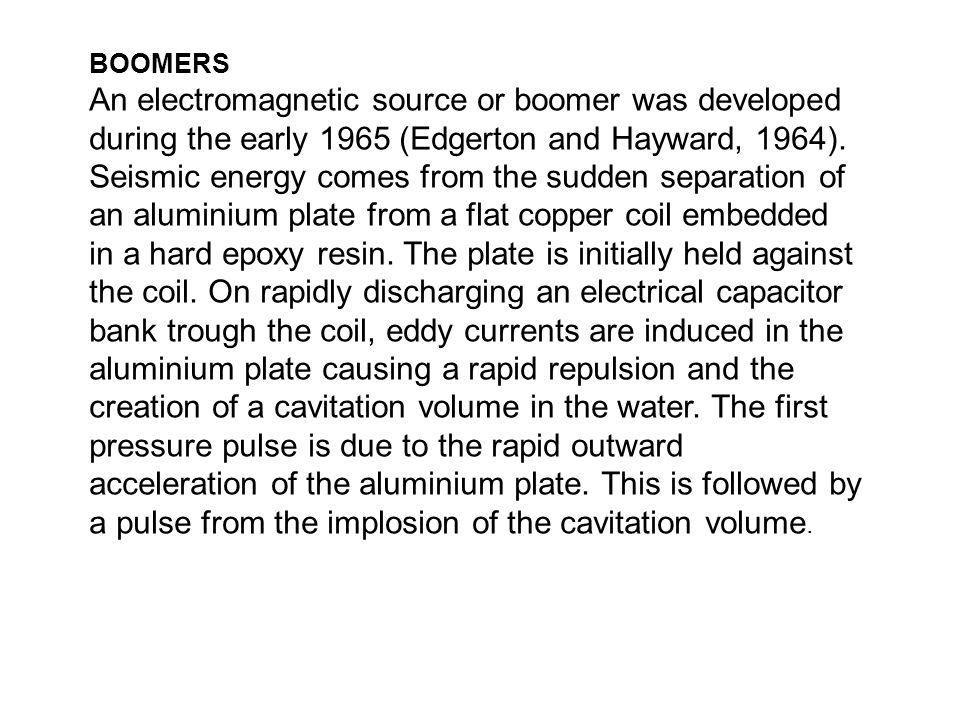 BOOMERS An electromagnetic source or boomer was developed during the early 1965 (Edgerton and Hayward, 1964). Seismic energy comes from the sudden sep