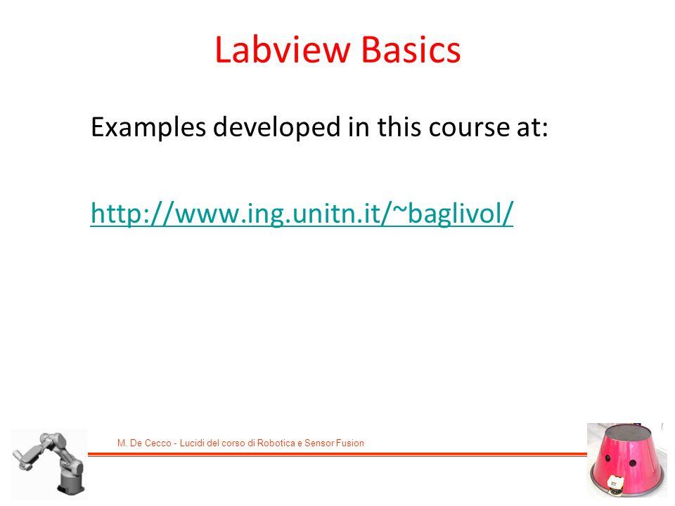 M. De Cecco - Lucidi del corso di Robotica e Sensor Fusion Examples developed in this course at: http://www.ing.unitn.it/~baglivol/ Labview Basics