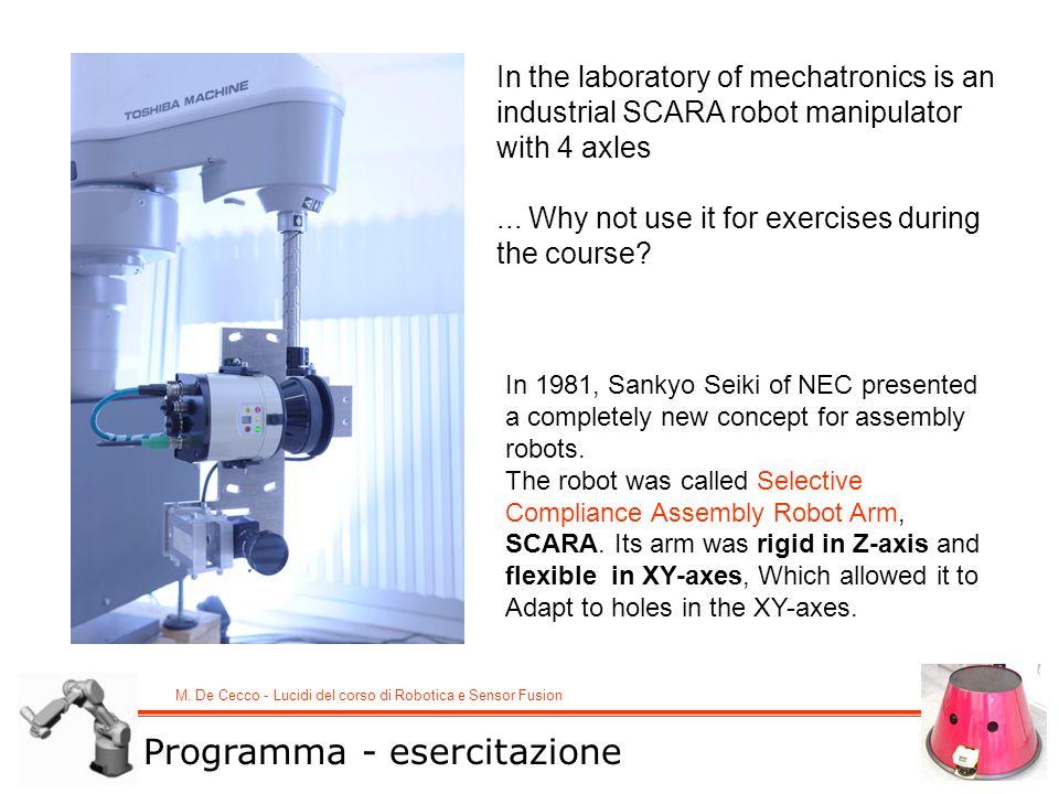 M. De Cecco - Lucidi del corso di Robotica e Sensor Fusion Programma - esercitazione In the laboratory of mechatronics is an industrial SCARA robot ma