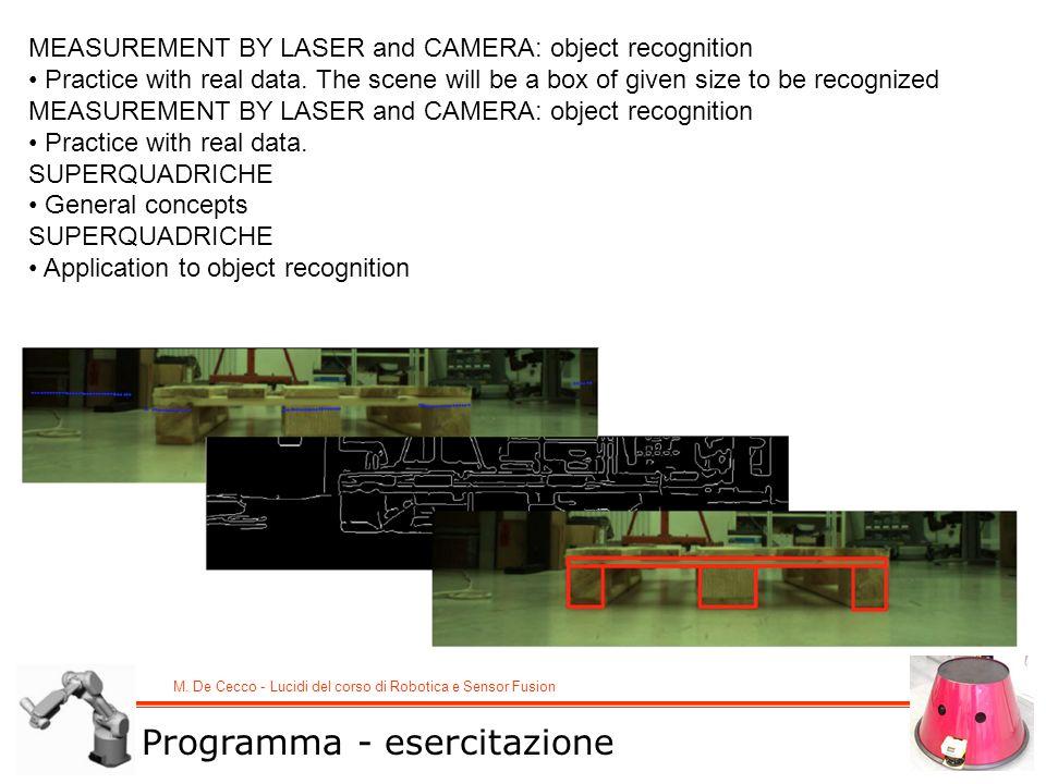 M. De Cecco - Lucidi del corso di Robotica e Sensor Fusion MEASUREMENT BY LASER and CAMERA: object recognition Practice with real data. The scene will