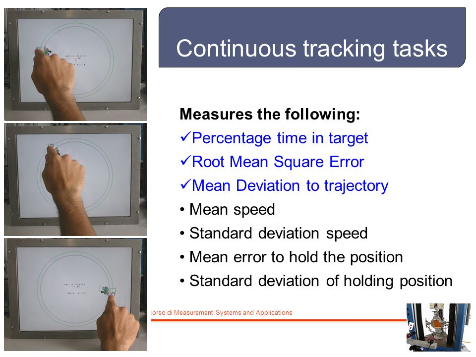 M. De Cecco - Lucidi del corso di Measurement Systems and Applications Continuous tracking tasks 7 Measures the following: Percentage time in target R