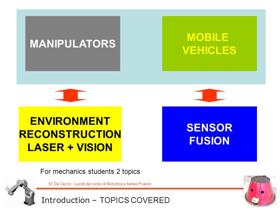 M. De Cecco - Lucidi del corso di Robotica e Sensor Fusion MANIPULATORS MOBILE VEHICLES ENVIRONMENT RECONSTRUCTION LASER + VISION SENSOR FUSION Introd