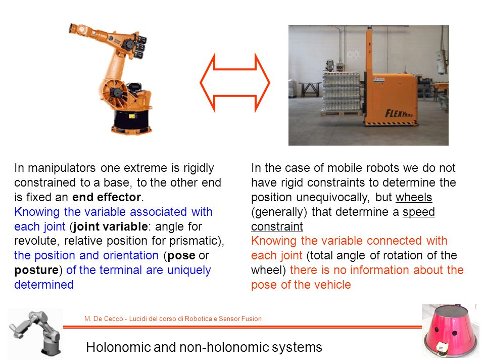 M. De Cecco - Lucidi del corso di Robotica e Sensor Fusion Holonomic and non-holonomic systems In manipulators one extreme is rigidly constrained to a