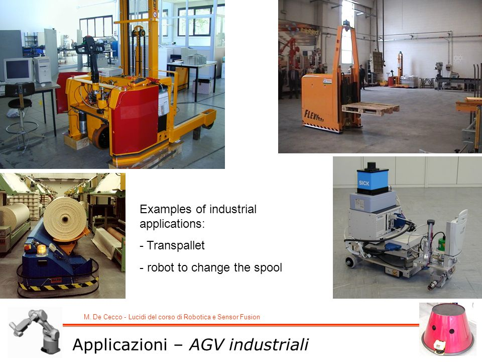 M. De Cecco - Lucidi del corso di Robotica e Sensor Fusion Applicazioni – AGV industriali Examples of industrial applications: - Transpallet - robot t