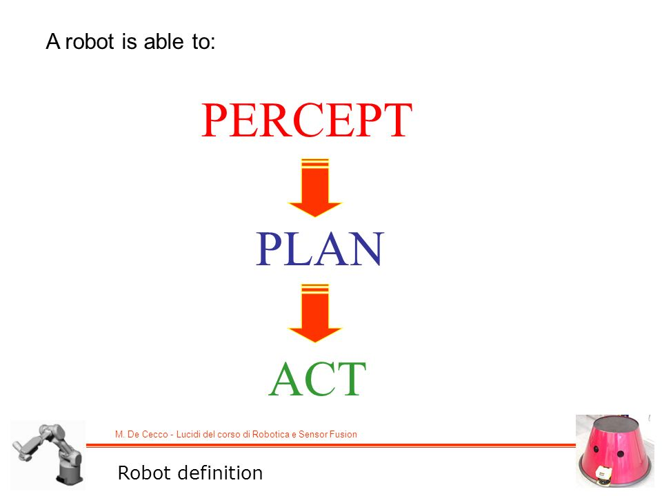 M. De Cecco - Lucidi del corso di Robotica e Sensor Fusion A robot is able to: PERCEPT PLAN ACT Robot definition