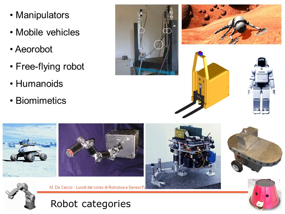 M. De Cecco - Lucidi del corso di Robotica e Sensor Fusion Robot categories Manipulators Mobile vehicles Aeorobot Free-flying robot Humanoids Biomimet