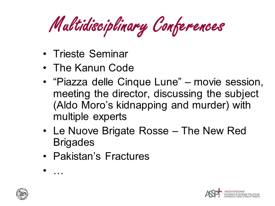 Multidisciplinary Conferences Trieste Seminar The Kanun Code Piazza delle Cinque Lune – movie session, meeting the director, discussing the subject (Aldo Moros kidnapping and murder) with multiple experts Le Nuove Brigate Rosse – The New Red Brigades Pakistans Fractures …