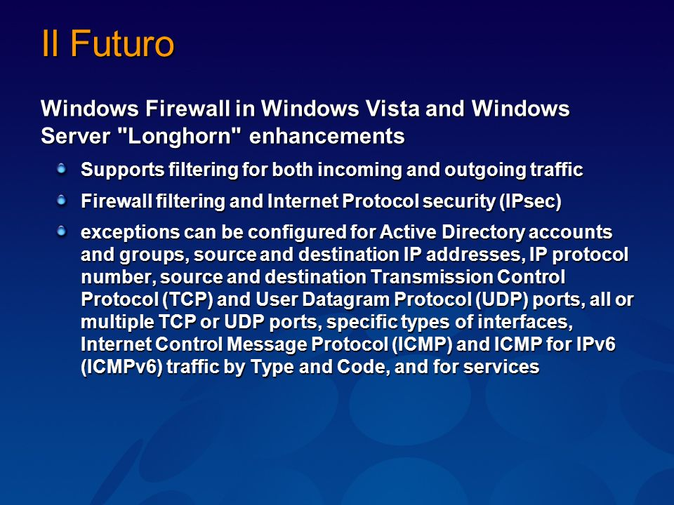 Il Futuro Windows Firewall in Windows Vista and Windows Server Longhorn enhancements Supports filtering for both incoming and outgoing traffic Firewall filtering and Internet Protocol security (IPsec) exceptions can be configured for Active Directory accounts and groups, source and destination IP addresses, IP protocol number, source and destination Transmission Control Protocol (TCP) and User Datagram Protocol (UDP) ports, all or multiple TCP or UDP ports, specific types of interfaces, Internet Control Message Protocol (ICMP) and ICMP for IPv6 (ICMPv6) traffic by Type and Code, and for services