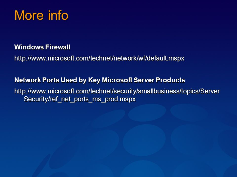 More info Windows Firewall http://www.microsoft.com/technet/network/wf/default.mspx Network Ports Used by Key Microsoft Server Products http://www.microsoft.com/technet/security/smallbusiness/topics/Server Security/ref_net_ports_ms_prod.mspx