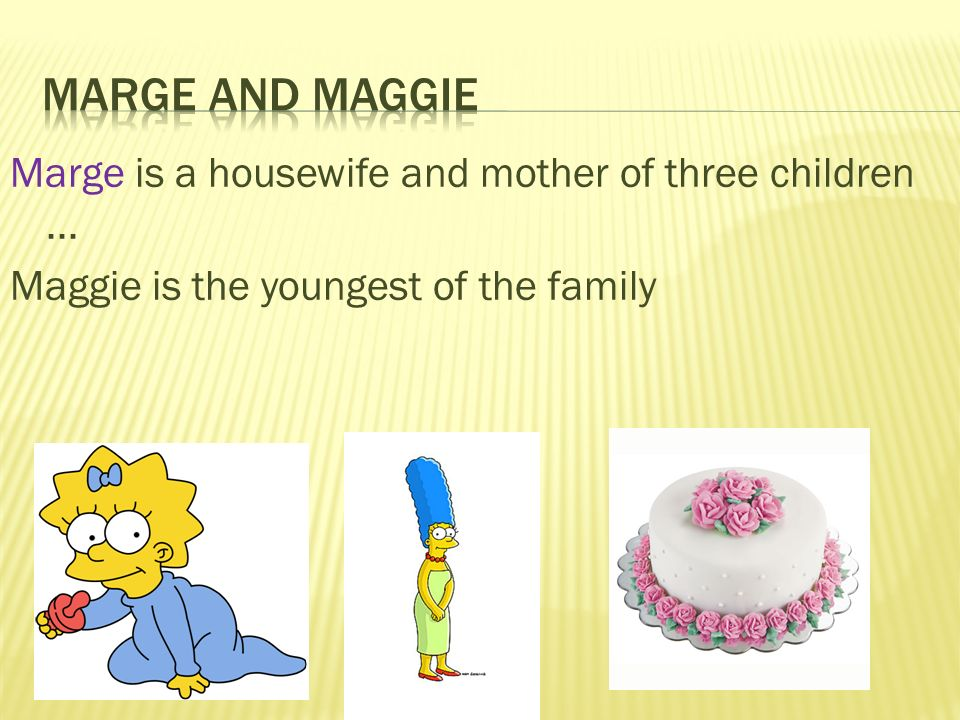 Marge is a housewife and mother of three children... Maggie is the youngest of the family