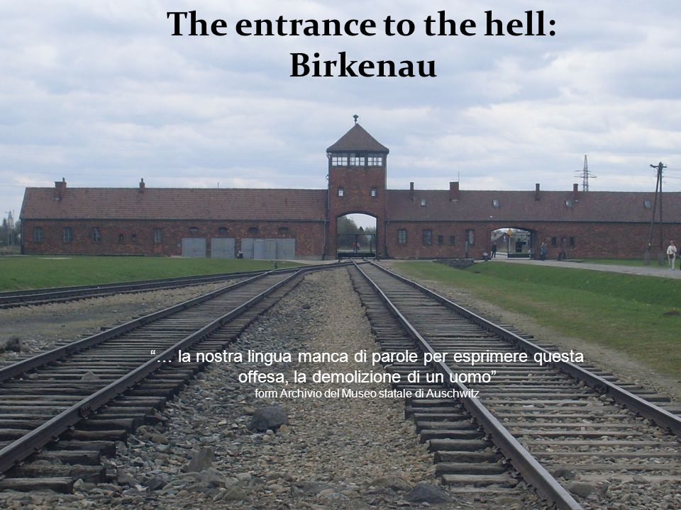 Auschwitz concentration camp The entrance to the hell: Birkenau … la nostra lingua manca di parole per esprimere questa offesa, la demolizione di un u