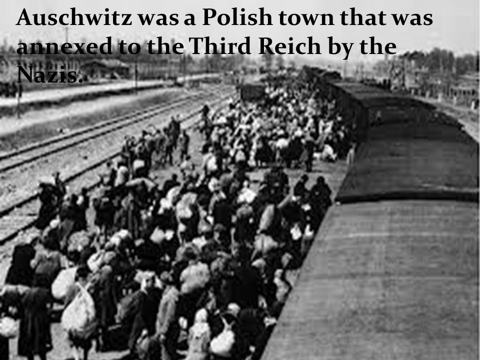Auschwitz was a Polish town that was annexed to the Third Reich by the Nazis.