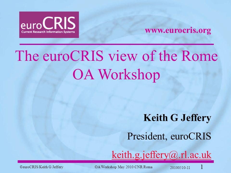 ©euroCRIS/Keith G JefferyOA Workshop May 2010 CNR Roma 20100510-11 1 The euroCRIS view of the Rome OA Workshop Keith G Jeffery President, euroCRIS keith.g.jeffery@.rl.ac.uk www.eurocris.org