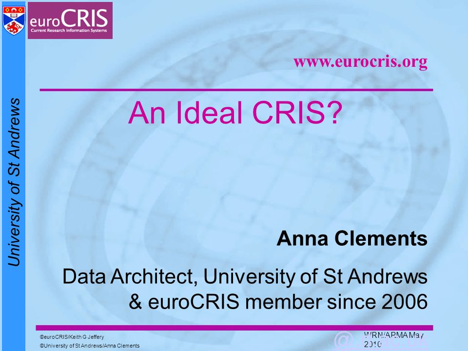 University of St Andrews euroCRIS/Keith G Jeffery University of St Andrews/Anna Clements WRN/ARMA May 2010 An Ideal CRIS? Anna Clements Data Architect