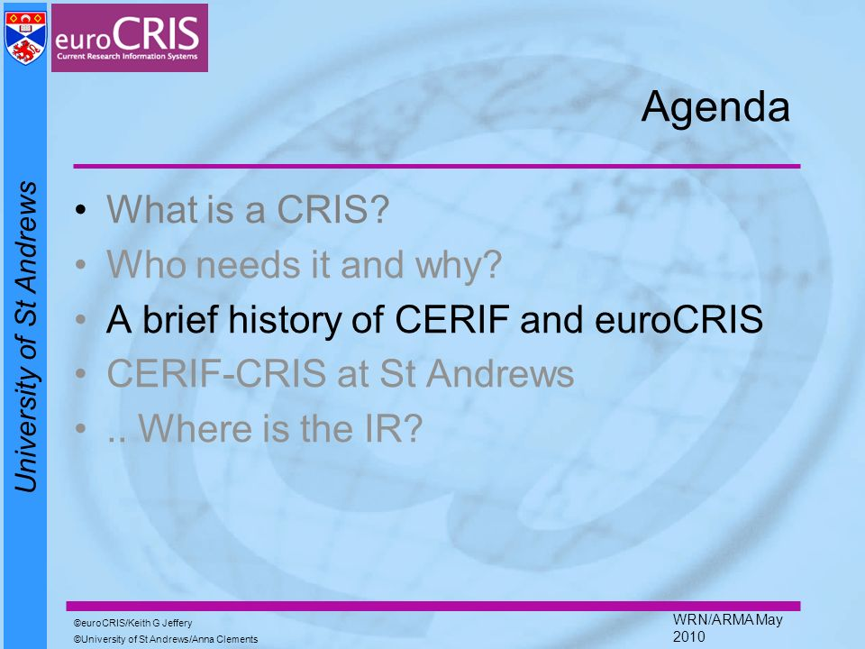 University of St Andrews euroCRIS/Keith G Jeffery University of St Andrews/Anna Clements WRN/ARMA May 2010 Agenda What is a CRIS? Who needs it and why