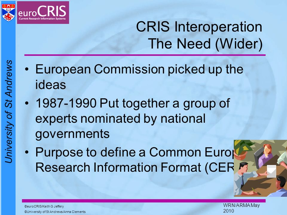 University of St Andrews euroCRIS/Keith G Jeffery University of St Andrews/Anna Clements WRN/ARMA May 2010 CRIS Interoperation The Need (Wider) Europe