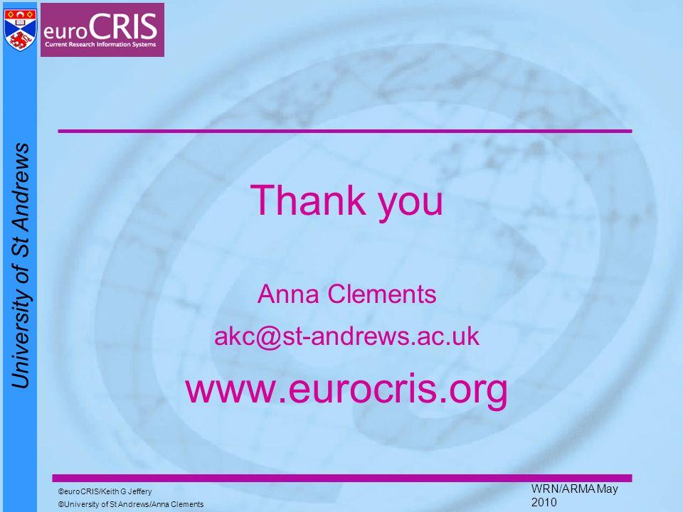 University of St Andrews euroCRIS/Keith G Jeffery University of St Andrews/Anna Clements WRN/ARMA May 2010 Thank you Anna Clements akc@st-andrews.ac.uk www.eurocris.org