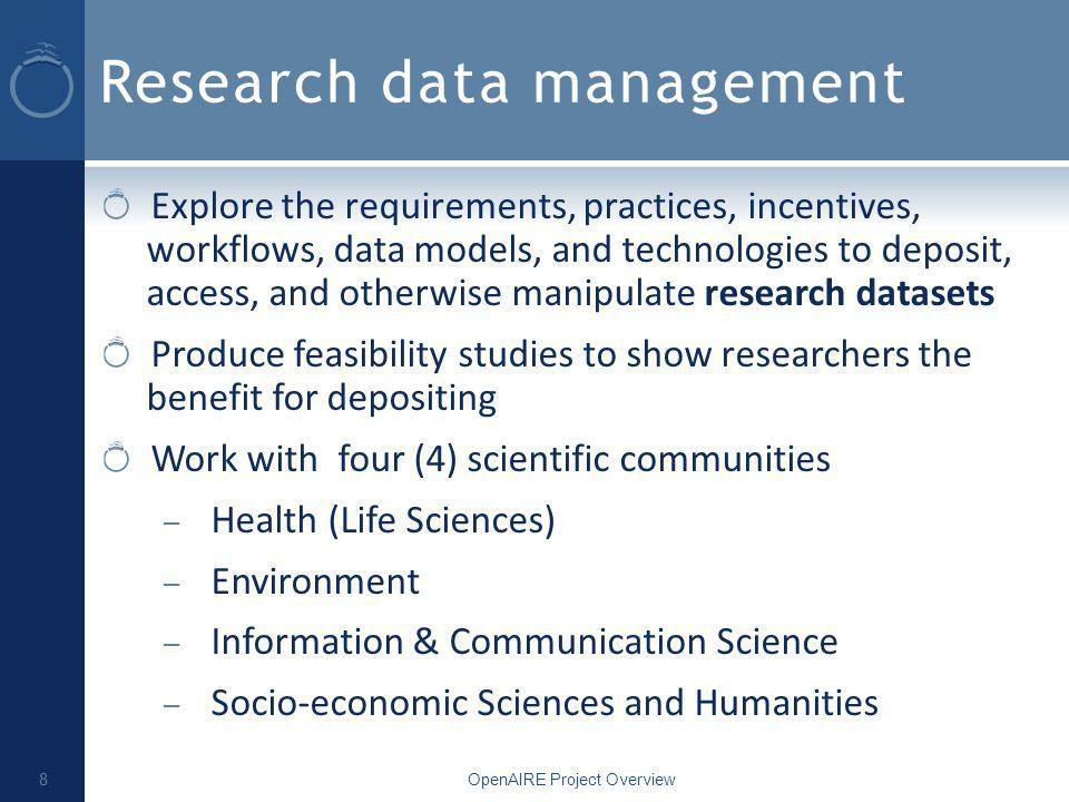 Research data management Explore the requirements, practices, incentives, workflows, data models, and technologies to deposit, access, and otherwise manipulate research datasets Produce feasibility studies to show researchers the benefit for depositing Work with four (4) scientific communities – Health (Life Sciences) – Environment – Information & Communication Science – Socio-economic Sciences and Humanities OpenAIRE Project Overview 8