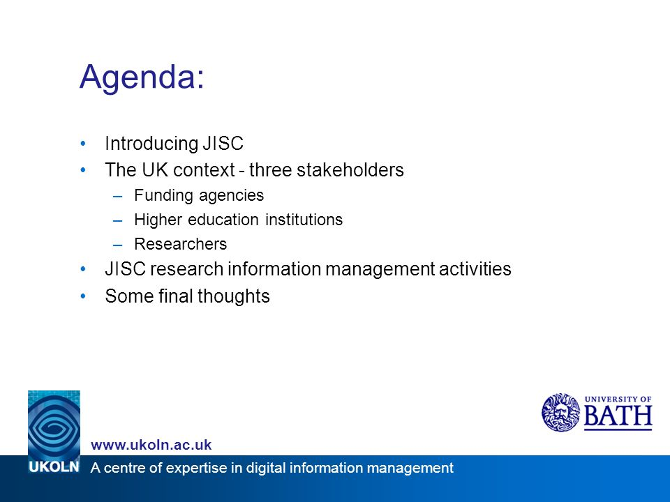 A centre of expertise in digital information management Agenda: Introducing JISC The UK context - three stakeholders –Funding agencies –Higher education institutions –Researchers JISC research information management activities Some final thoughts