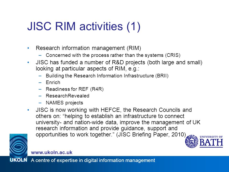 www.ukoln.ac.uk A centre of expertise in digital information management JISC RIM activities (1) Research information management (RIM) –Concerned with the process rather than the systems (CRIS) JISC has funded a number of R&D projects (both large and small) looking at particular aspects of RIM, e.g.: –Building the Research Information Infrastructure (BRII) –Enrich –Readiness for REF (R4R) –ResearchRevealed –NAMES projects JISC is now working with HEFCE, the Research Councils and others on: helping to establish an infrastructure to connect university- and nation-wide data, improve the management of UK research information and provide guidance, support and opportunities to work together.