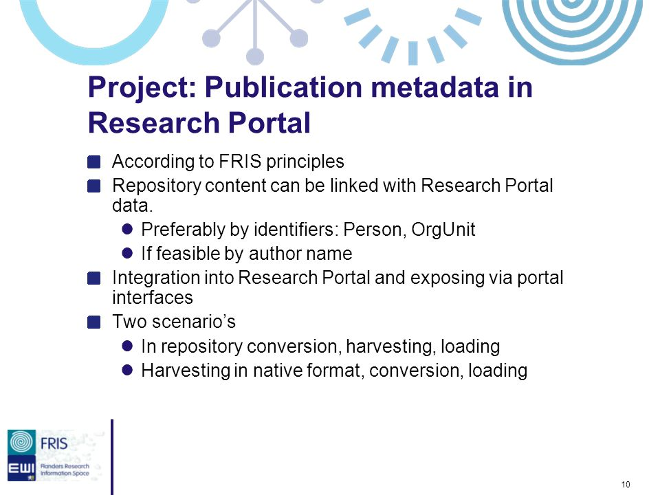 10 Project: Publication metadata in Research Portal According to FRIS principles Repository content can be linked with Research Portal data. Preferabl