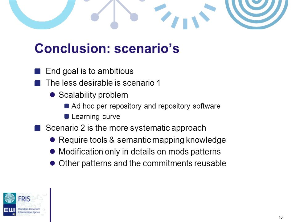 16 Conclusion: scenarios End goal is to ambitious The less desirable is scenario 1 Scalability problem Ad hoc per repository and repository software Learning curve Scenario 2 is the more systematic approach Require tools & semantic mapping knowledge Modification only in details on mods patterns Other patterns and the commitments reusable