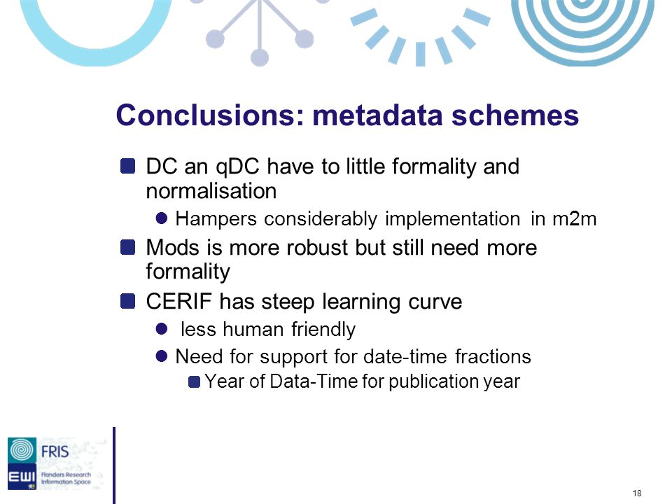 18 Conclusions: metadata schemes DC an qDC have to little formality and normalisation Hampers considerably implementation in m2m Mods is more robust b