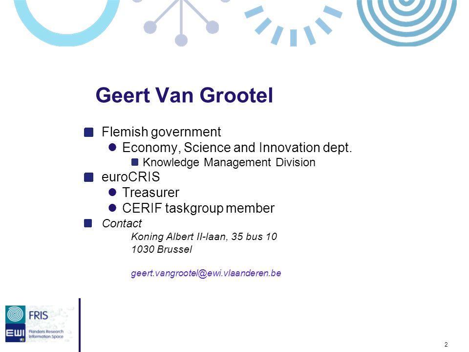 2 Geert Van Grootel Flemish government Economy, Science and Innovation dept. Knowledge Management Division euroCRIS Treasurer CERIF taskgroup member C