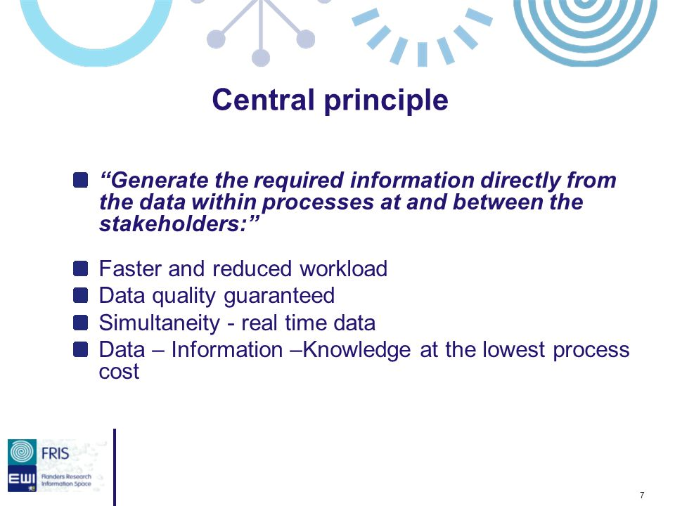 7 Generate the required information directly from the data within processes at and between the stakeholders: Faster and reduced workload Data quality guaranteed Simultaneity - real time data Data – Information –Knowledge at the lowest process cost Central principle