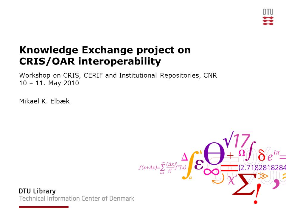 Knowledge Exchange project on CRIS/OAR interoperability Workshop on CRIS, CERIF and Institutional Repositories, CNR 10 – 11. May 2010 Mikael K. Elbæk