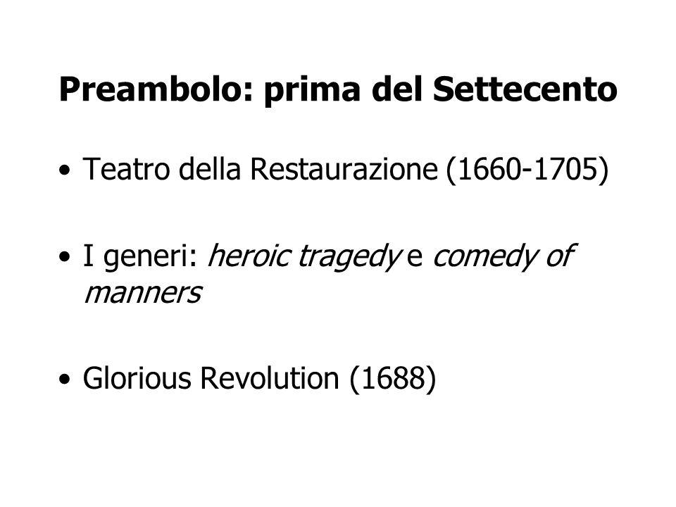 Preambolo: prima del Settecento Teatro della Restaurazione (1660-1705) I generi: heroic tragedy e comedy of manners Glorious Revolution (1688)
