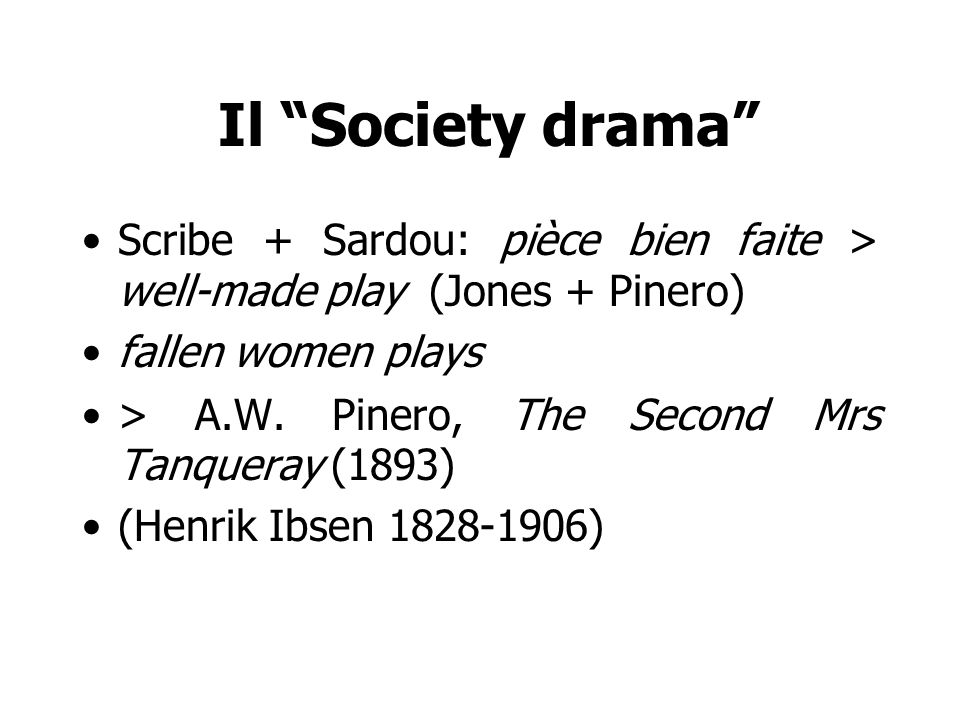 Il Society drama Scribe + Sardou: pièce bien faite > well-made play (Jones + Pinero) fallen women plays > A.W. Pinero, The Second Mrs Tanqueray (1893)
