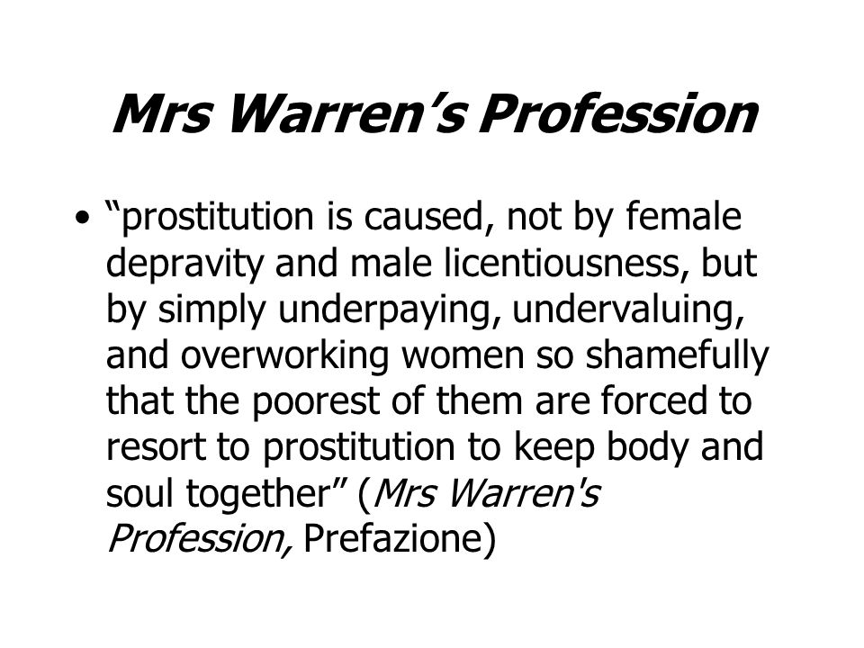 Mrs Warrens Profession prostitution is caused, not by female depravity and male licentiousness, but by simply underpaying, undervaluing, and overworking women so shamefully that the poorest of them are forced to resort to prostitution to keep body and soul together (Mrs Warren s Profession, Prefazione)
