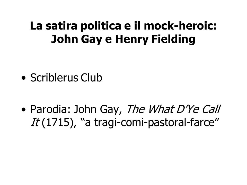 La satira politica e il mock-heroic: John Gay e Henry Fielding Scriblerus Club Parodia: John Gay, The What DYe Call It (1715), a tragi-comi-pastoral-f