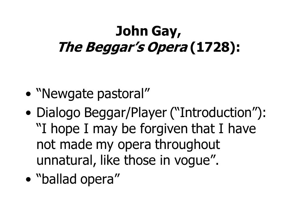 John Gay, The Beggars Opera (1728): Newgate pastoral Dialogo Beggar/Player (Introduction): I hope I may be forgiven that I have not made my opera thro