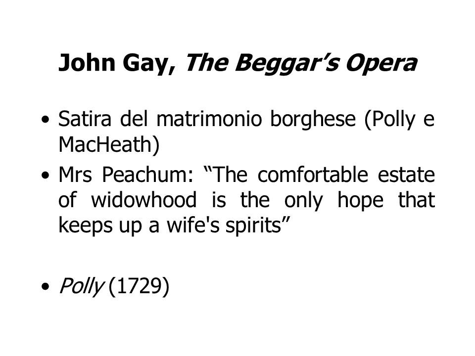 John Gay, The Beggars Opera Satira del matrimonio borghese (Polly e MacHeath) Mrs Peachum: The comfortable estate of widowhood is the only hope that keeps up a wife s spirits Polly (1729)