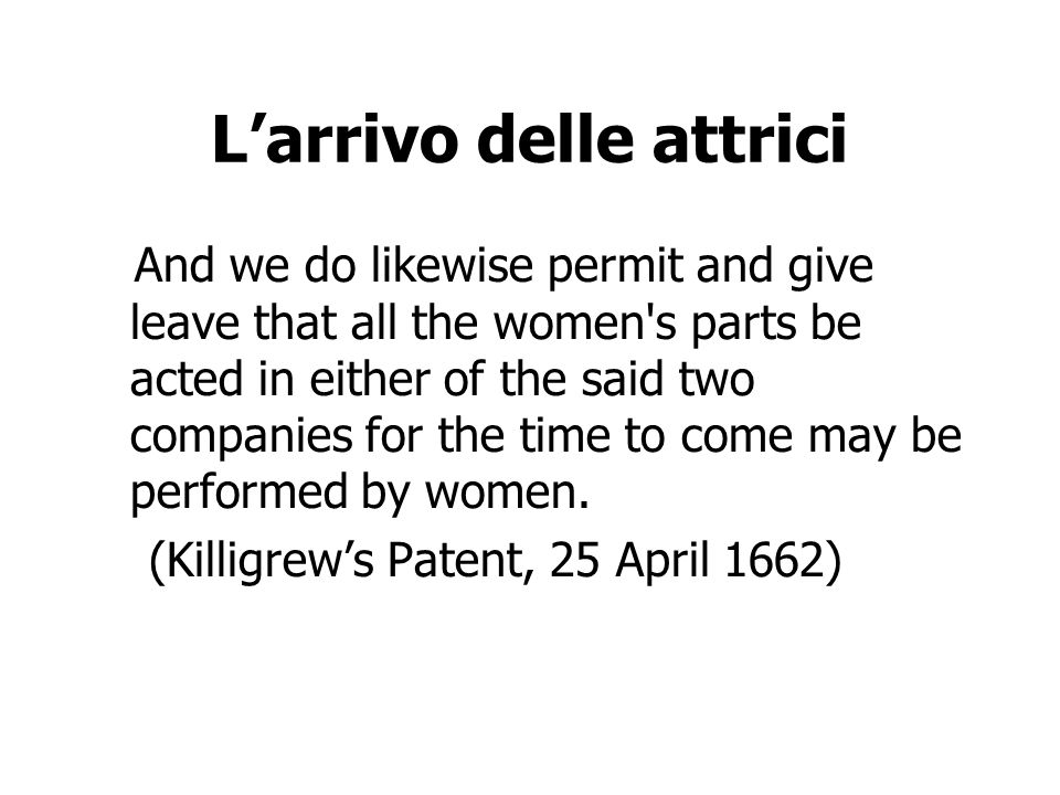 Larrivo delle attrici And we do likewise permit and give leave that all the women s parts be acted in either of the said two companies for the time to come may be performed by women.