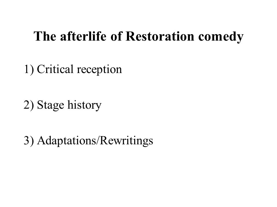 The afterlife of Restoration comedy 1) Critical reception 2) Stage history 3) Adaptations/Rewritings