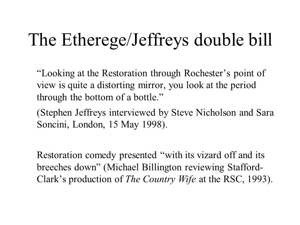 The Etherege/Jeffreys double bill Looking at the Restoration through Rochesters point of view is quite a distorting mirror, you look at the period through the bottom of a bottle.
