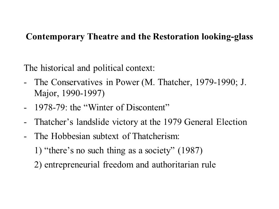 Contemporary Theatre and the Restoration looking-glass The historical and political context: -The Conservatives in Power (M.