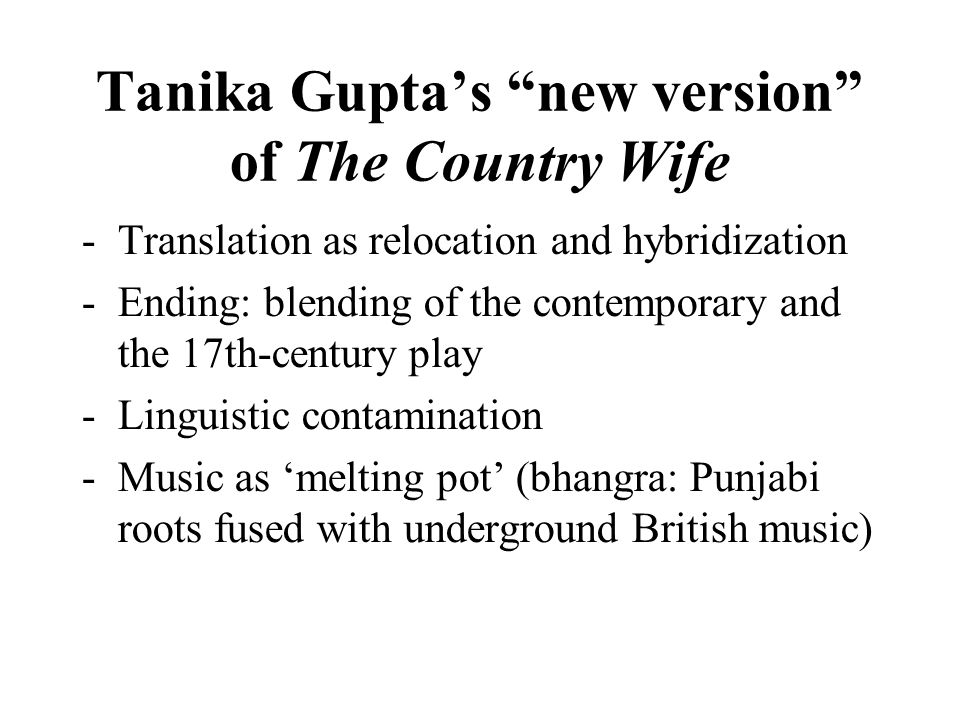 Tanika Guptas new version of The Country Wife -Translation as relocation and hybridization -Ending: blending of the contemporary and the 17th-century play -Linguistic contamination -Music as melting pot (bhangra: Punjabi roots fused with underground British music)