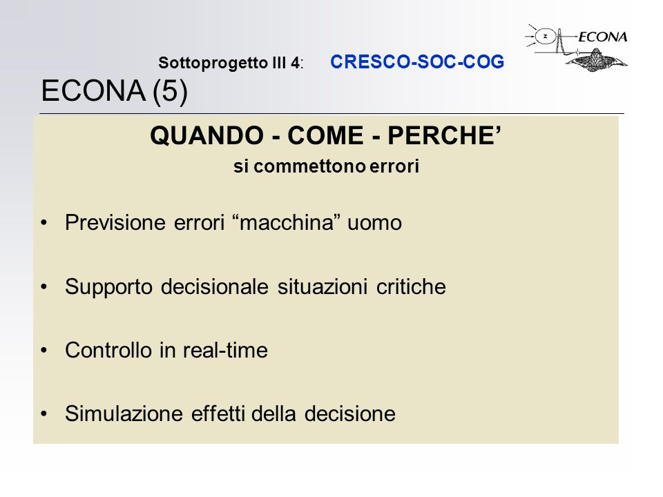 Sottoprogetto III 4: CRESCO-SOC-COG QUANDO - COME - PERCHE si commettono errori Previsione errori macchina uomo Supporto decisionale situazioni critiche Controllo in real-time Simulazione effetti della decisione ECONA (5)