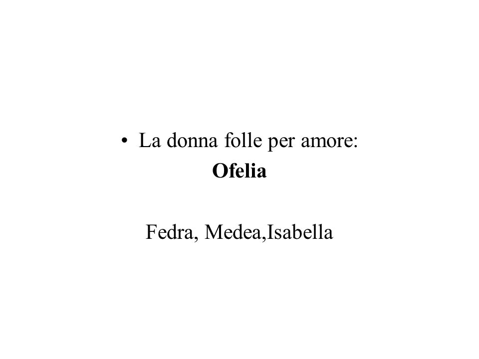 La donna folle per amore: Ofelia Fedra, Medea,Isabella