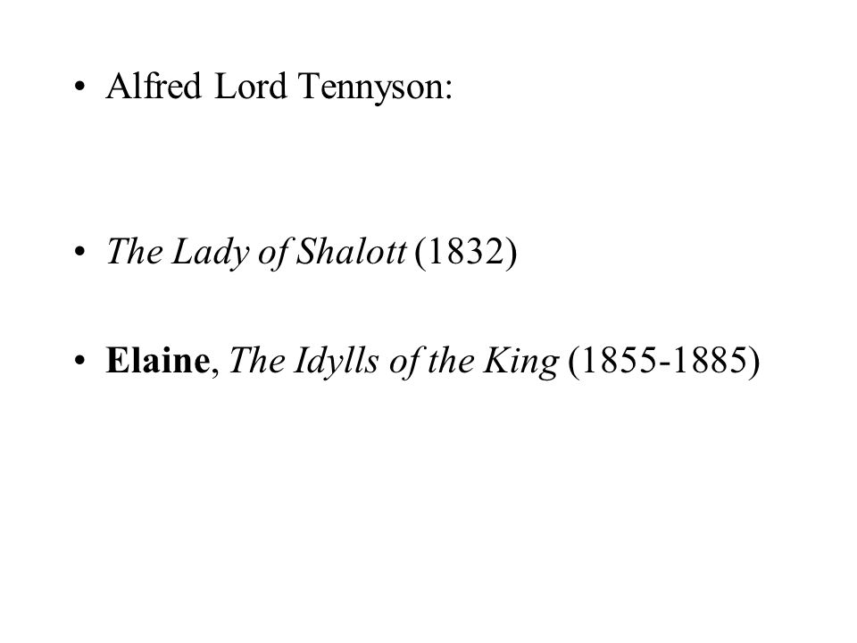 Alfred Lord Tennyson: The Lady of Shalott (1832) Elaine, The Idylls of the King (1855-1885)
