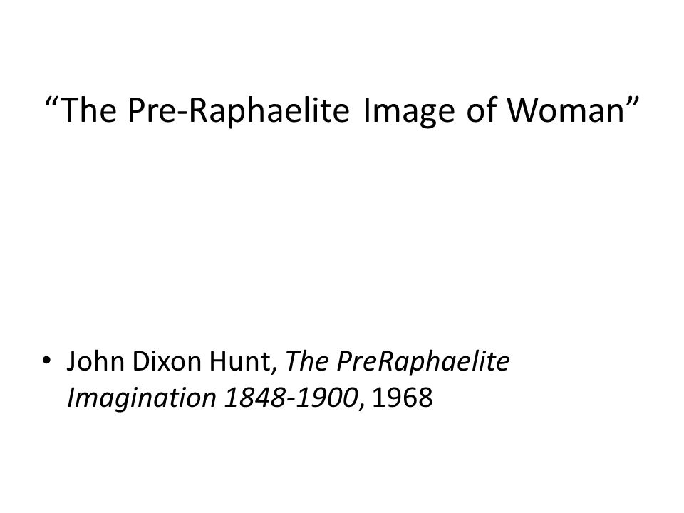 The Pre-Raphaelite Image of Woman John Dixon Hunt, The PreRaphaelite Imagination 1848-1900, 1968